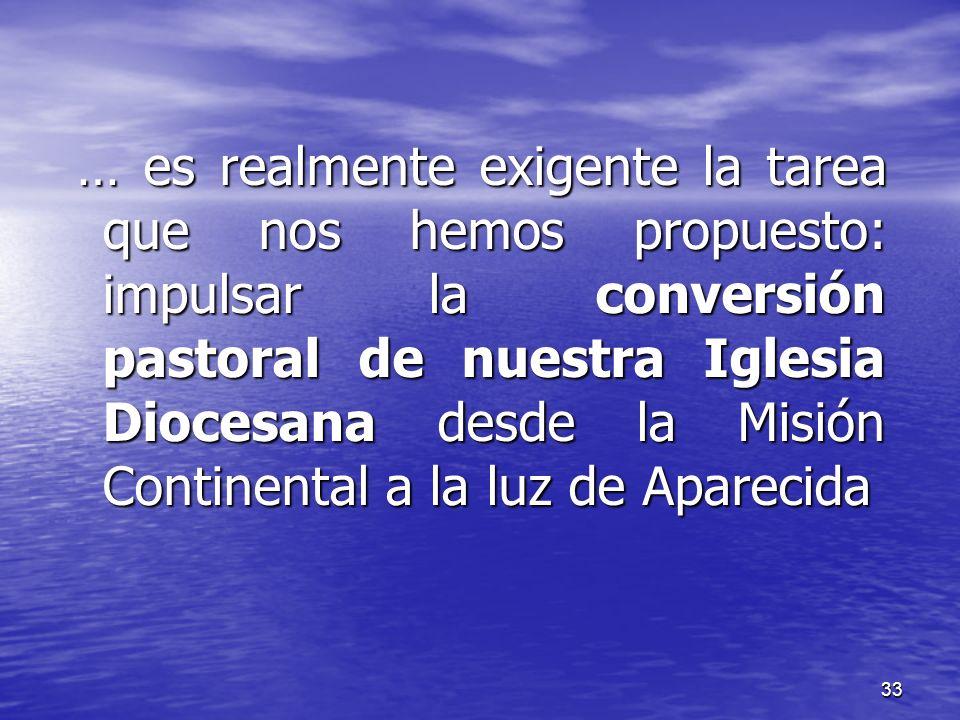 33 … es realmente exigente la tarea que nos hemos propuesto: impulsar la conversión pastoral de nuestra Iglesia Diocesana desde la Misión Continental
