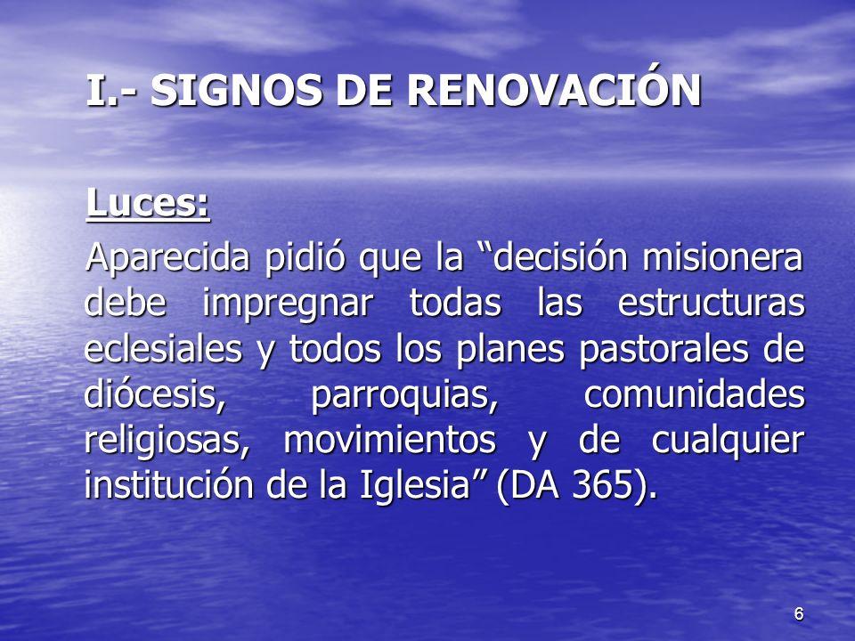 6 I.- SIGNOS DE RENOVACIÓN Luces: Aparecida pidió que la decisión misionera debe impregnar todas las estructuras eclesiales y todos los planes pastora