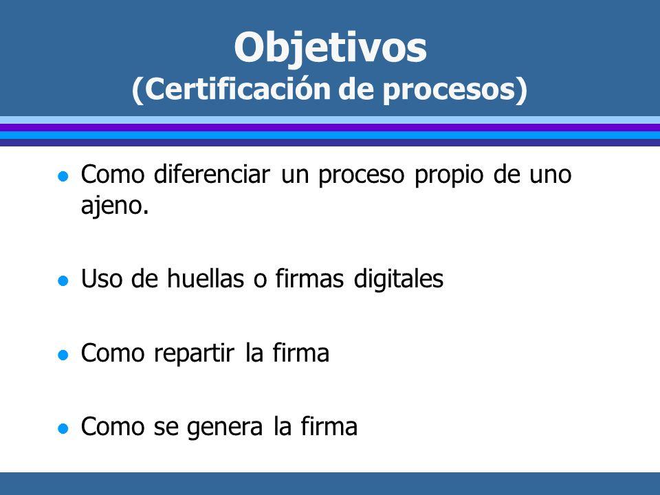 Objetivos (Certificación de procesos) l Como diferenciar un proceso propio de uno ajeno. l Uso de huellas o firmas digitales l Como repartir la firma