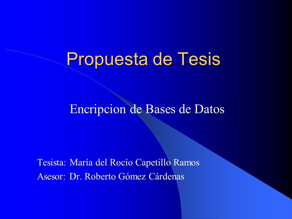 Propuesta de Tesis Encripcion de Bases de Datos Tesista: María del Rocío Capetillo Ramos Asesor: Dr. Roberto Gómez Cárdenas