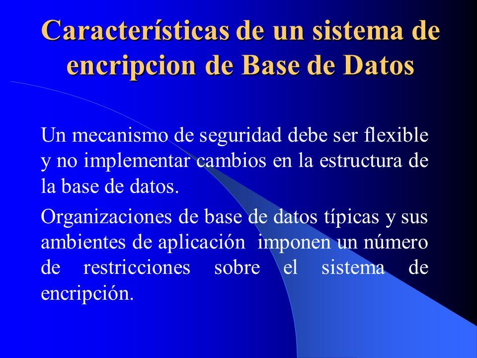 Características de un sistema de encripcion de Base de Datos Un mecanismo de seguridad debe ser flexible y no implementar cambios en la estructura de