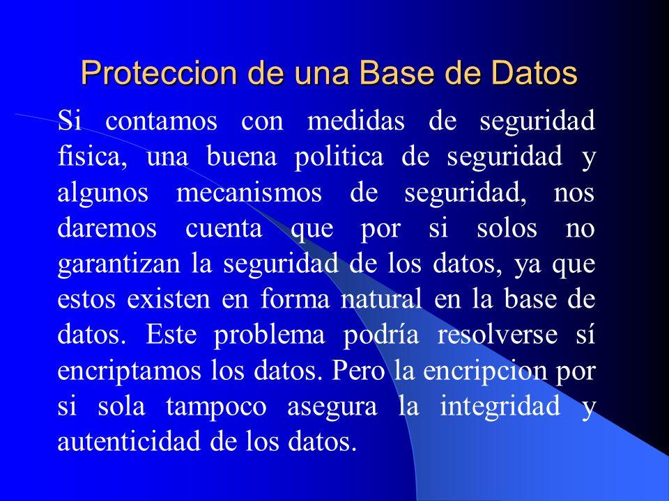 Proteccion de una Base de Datos Si contamos con medidas de seguridad fisica, una buena politica de seguridad y algunos mecanismos de seguridad, nos da
