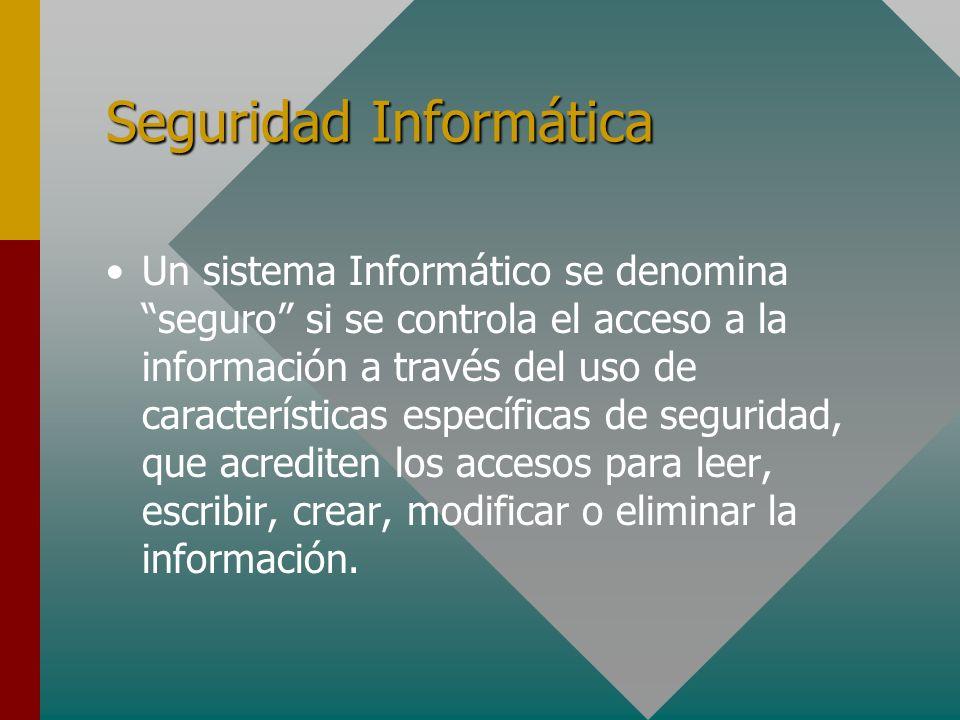 Seguridad Informática Un sistema Informático se denomina seguro si se controla el acceso a la información a través del uso de características específi
