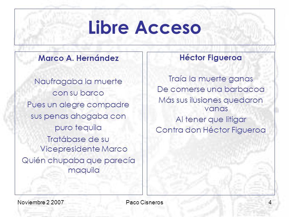 Noviembre 2 2007Paco Cisneros4 Libre Acceso Héctor Figueroa Traía la muerte ganas De comerse una barbacoa Más sus ilusiones quedaron vanas Al tener que litigar Contra don Héctor Figueroa Marco A.
