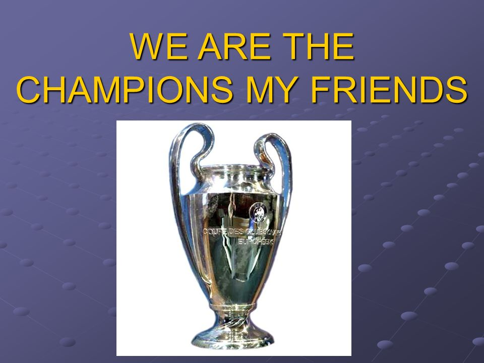 WE ARE THE CHAMPIONS MY FRIENDS