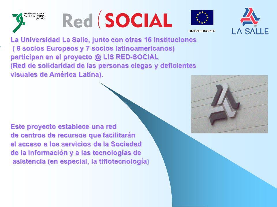 La Universidad La Salle, junto con otras 15 instituciones ( 8 socios Europeos y 7 socios latinoamericanos) ( 8 socios Europeos y 7 socios latinoamericanos) participan en el proyecto @ LIS RED-SOCIAL (Red de solidaridad de las personas ciegas y deficientes visuales de América Latina).