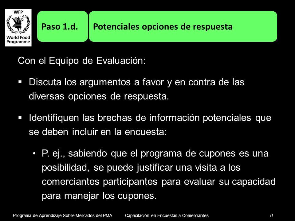 Programa de Aprendizaje Sobre Mercados del PMA 8 Capacitación en Encuestas a Comerciantes Paso 1.d.Potenciales opciones de respuesta Con el Equipo de Evaluación: Discuta los argumentos a favor y en contra de las diversas opciones de respuesta.