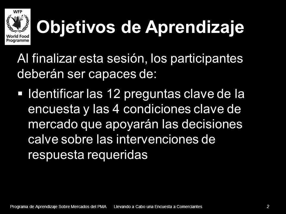 Objetivos de Aprendizaje Al finalizar esta sesión, los participantes deberán ser capaces de: Identificar las 12 preguntas clave de la encuesta y las 4 condiciones clave de mercado que apoyarán las decisiones calve sobre las intervenciones de respuesta requeridas Programa de Aprendizaje Sobre Mercados del PMA 2 Llevando a Cabo una Encuesta a Comerciantes