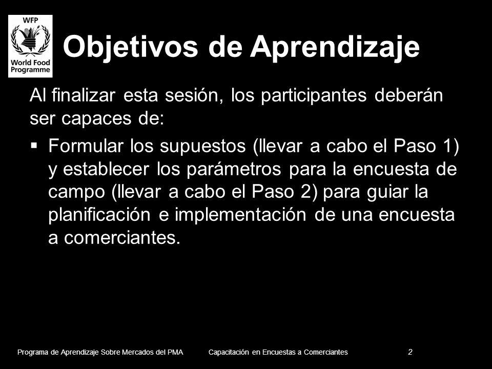 Objetivos de Aprendizaje Al finalizar esta sesión, los participantes deberán ser capaces de: Formular los supuestos (llevar a cabo el Paso 1) y establecer los parámetros para la encuesta de campo (llevar a cabo el Paso 2) para guiar la planificación e implementación de una encuesta a comerciantes.