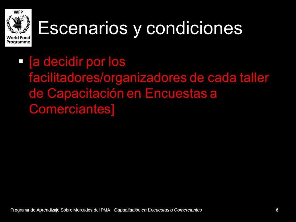 Escenarios y condiciones [a decidir por los facilitadores/organizadores de cada taller de Capacitación en Encuestas a Comerciantes] Programa de Aprendizaje Sobre Mercados del PMA Capacitación en Encuestas a Comerciantes 6