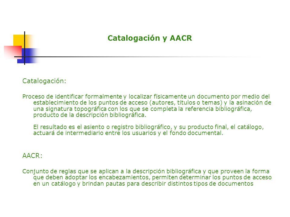 Catalogación y AACR Catalogación: Proceso de identificar formalmente y localizar físicamente un documento por medio del establecimiento de los puntos