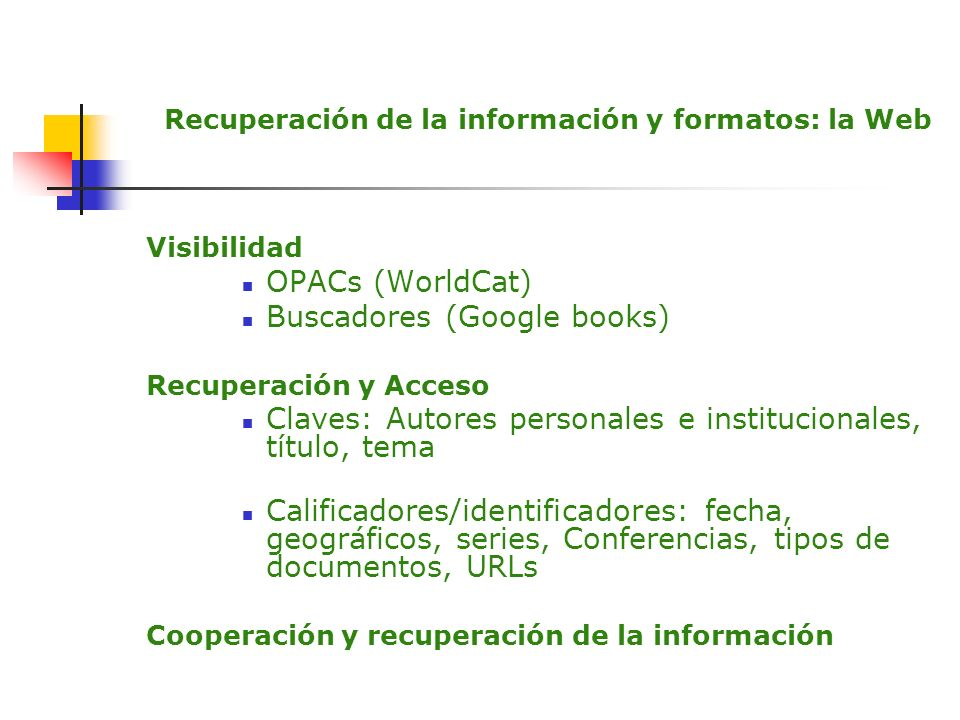 Recuperación de la información y formatos: la Web Visibilidad OPACs (WorldCat) Buscadores (Google books) Recuperación y Acceso Claves: Autores persona