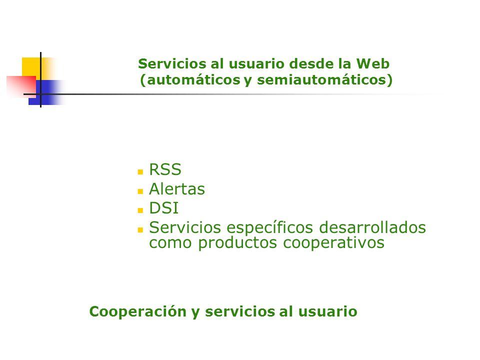 Servicios al usuario desde la Web (automáticos y semiautomáticos) RSS Alertas DSI Servicios específicos desarrollados como productos cooperativos Coop