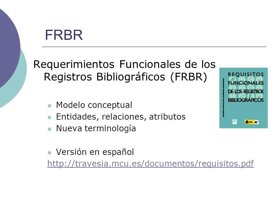 FRBR Requerimientos Funcionales de los Registros Bibliográficos (FRBR) Modelo conceptual Entidades, relaciones, atributos Nueva terminología Versión e