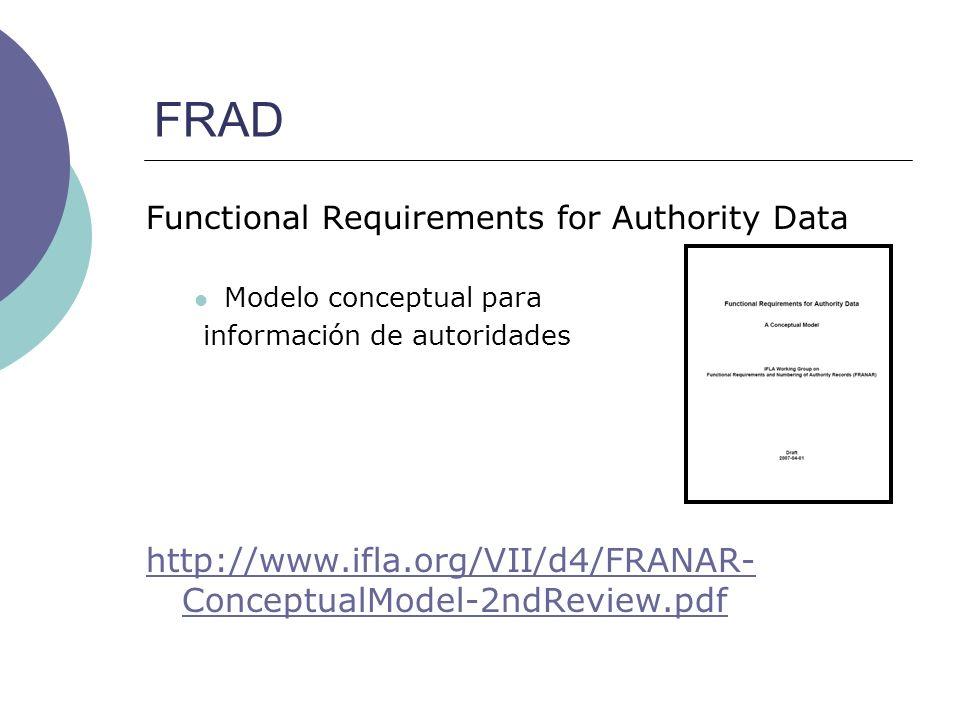 FRAD Functional Requirements for Authority Data Modelo conceptual para información de autoridades http://www.ifla.org/VII/d4/FRANAR- ConceptualModel-2