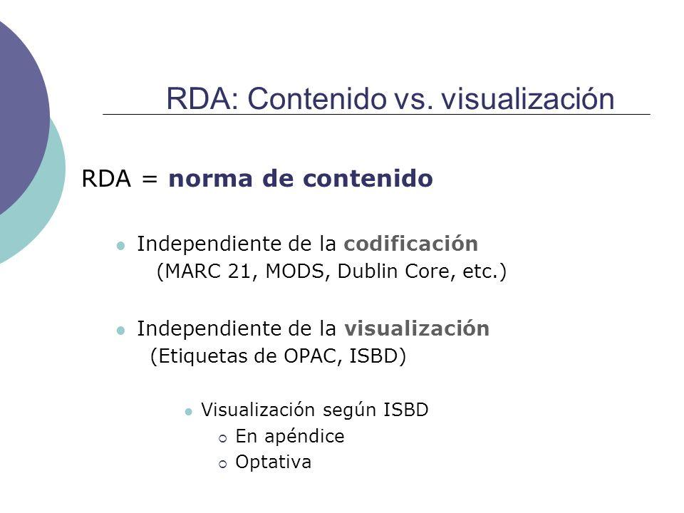 RDA: Contenido vs. visualización RDA = norma de contenido Independiente de la codificación (MARC 21, MODS, Dublin Core, etc.) Independiente de la visu