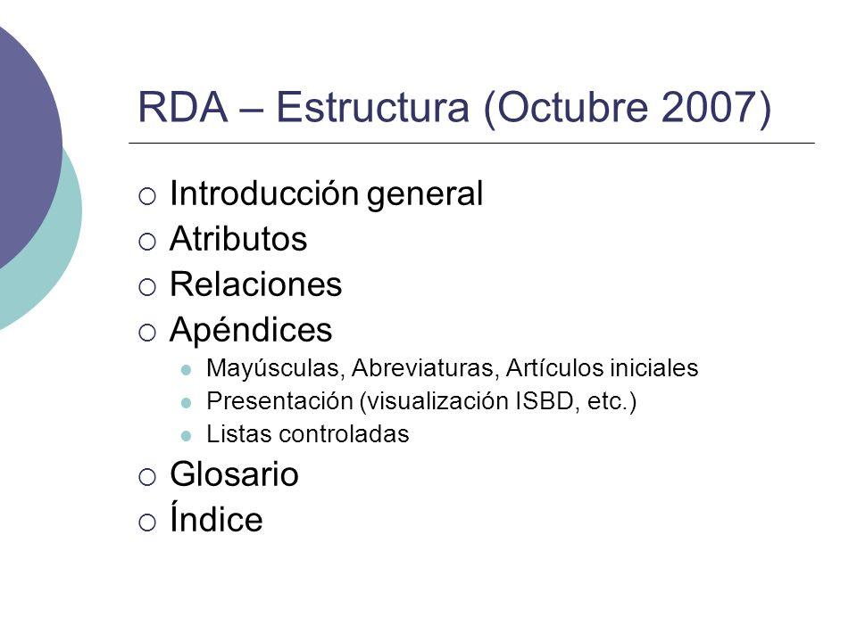 RDA – Estructura (Octubre 2007) Introducción general Atributos Relaciones Apéndices Mayúsculas, Abreviaturas, Artículos iniciales Presentación (visual