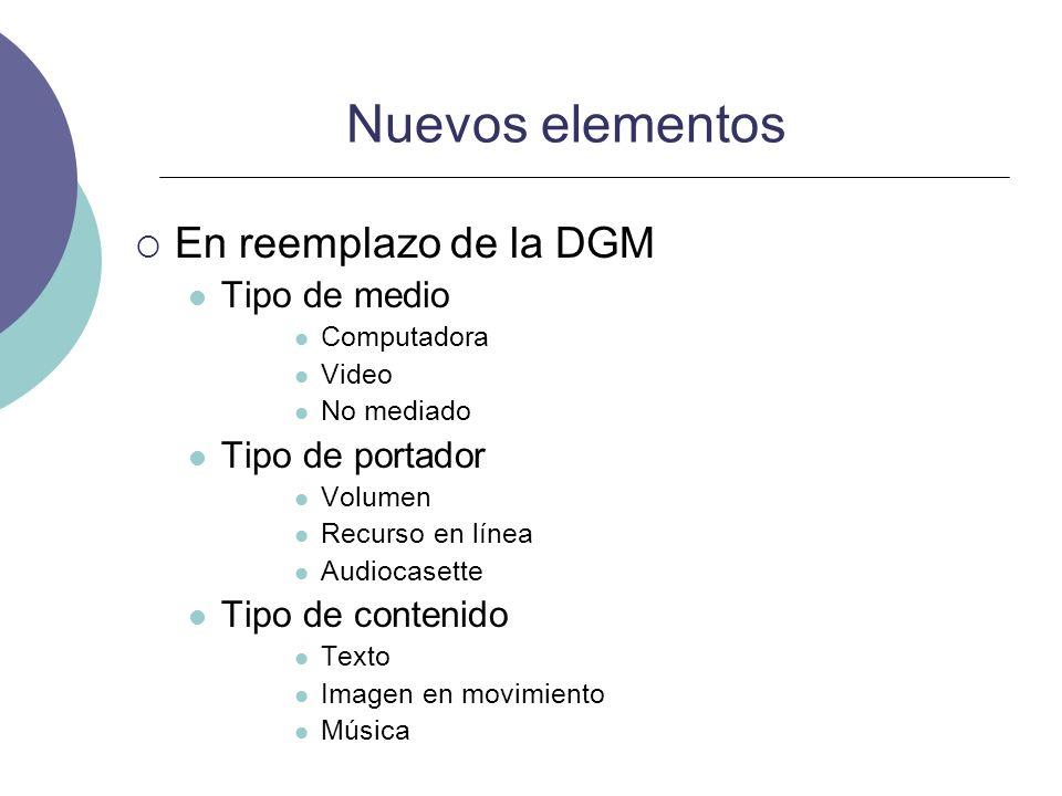 Nuevos elementos En reemplazo de la DGM Tipo de medio Computadora Video No mediado Tipo de portador Volumen Recurso en línea Audiocasette Tipo de cont