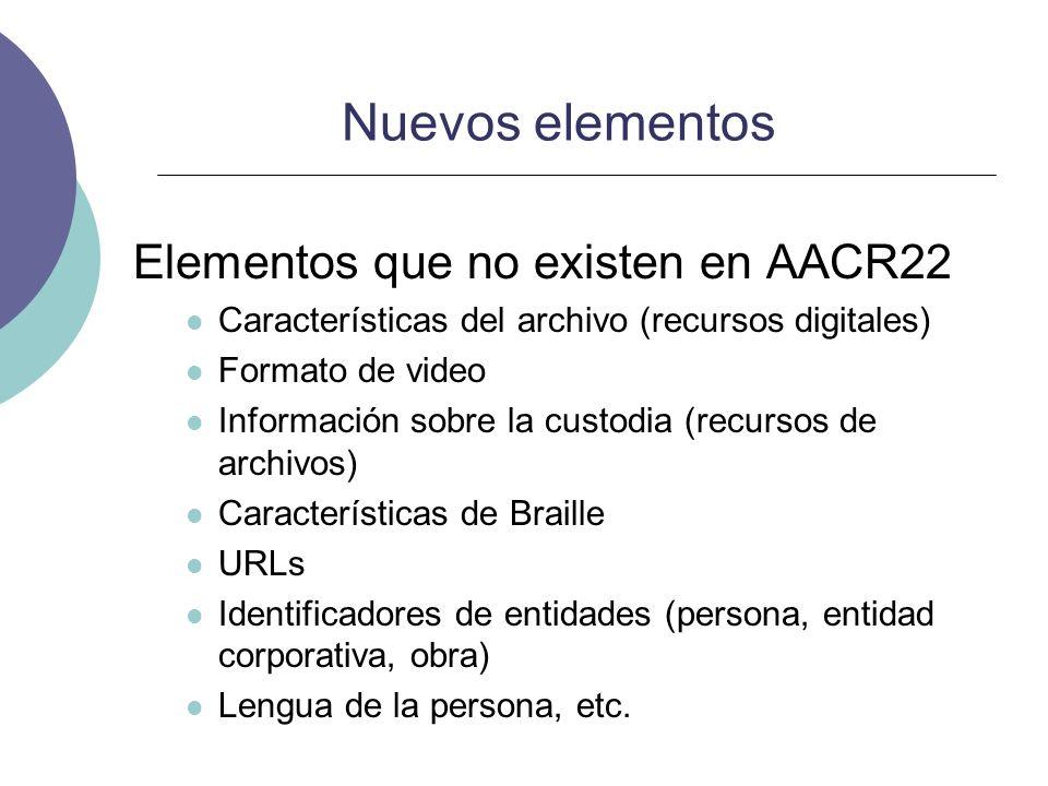 Nuevos elementos Elementos que no existen en AACR22 Características del archivo (recursos digitales) Formato de video Información sobre la custodia (r