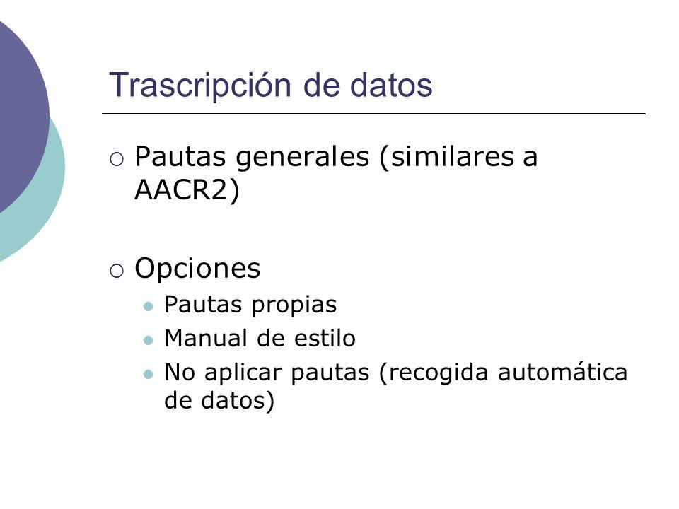 Trascripción de datos Pautas generales (similares a AACR2) Opciones Pautas propias Manual de estilo No aplicar pautas (recogida automática de datos)