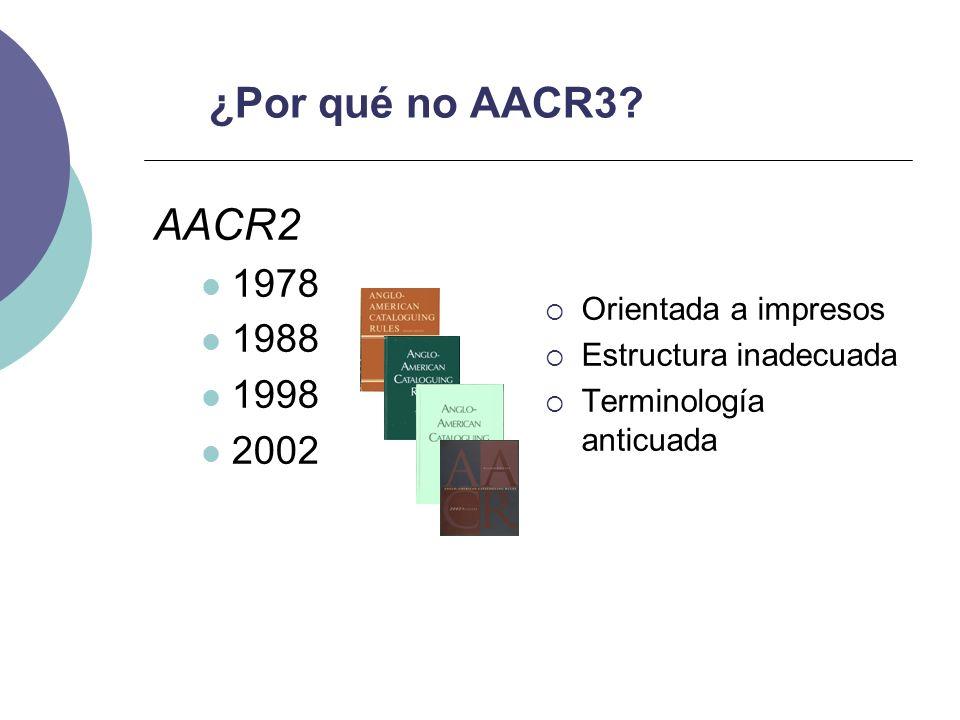 ¿Por qué no AACR3? AACR2 1978 1988 1998 2002 Orientada a impresos Estructura inadecuada Terminología anticuada
