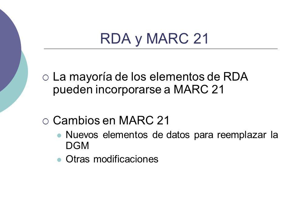 RDA y MARC 21 La mayoría de los elementos de RDA pueden incorporarse a MARC 21 Cambios en MARC 21 Nuevos elementos de datos para reemplazar la DGM Otr