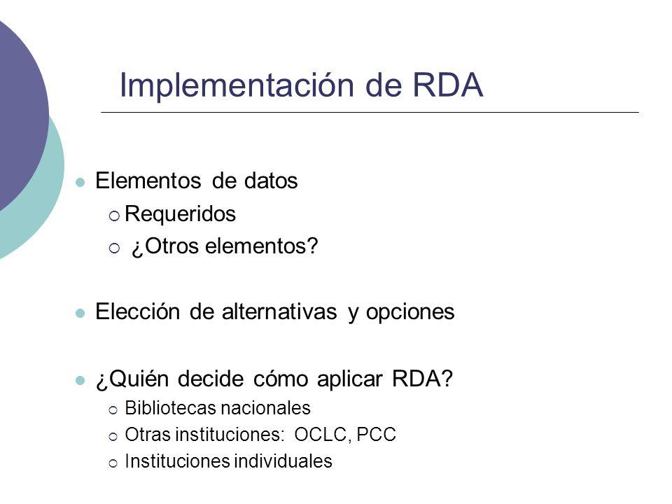 Implementación de RDA Elementos de datos Requeridos ¿Otros elementos? Elección de alternativas y opciones ¿Quién decide cómo aplicar RDA? Bibliotecas