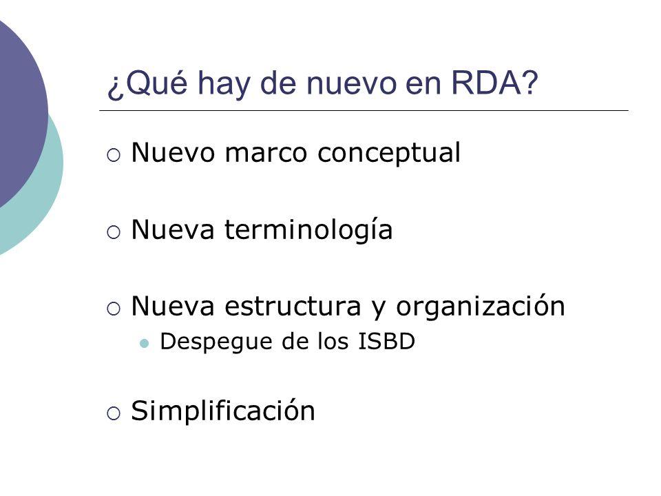 ¿Qué hay de nuevo en RDA? Nuevo marco conceptual Nueva terminología Nueva estructura y organización Despegue de los ISBD Simplificación