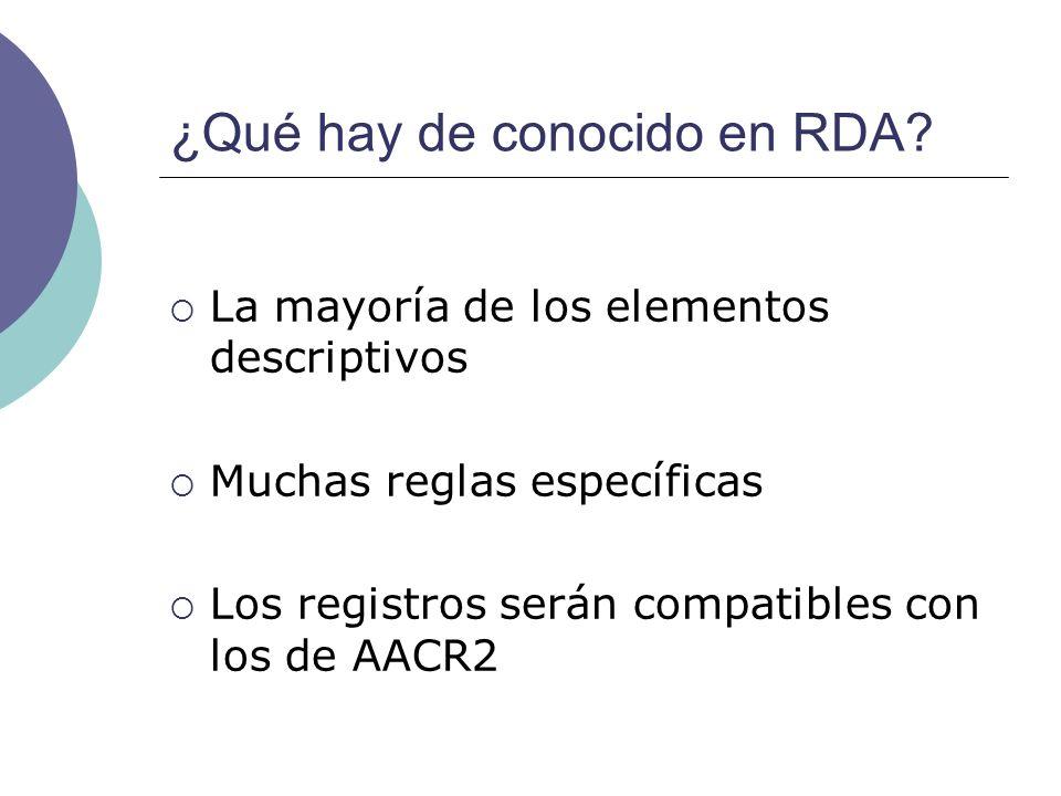¿Qué hay de conocido en RDA? La mayoría de los elementos descriptivos Muchas reglas específicas Los registros serán compatibles con los de AACR2