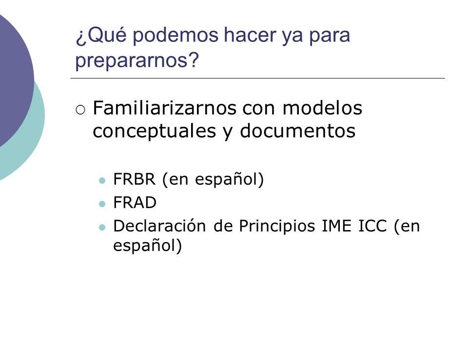 ¿Qué podemos hacer ya para prepararnos? Familiarizarnos con modelos conceptuales y documentos FRBR (en español) FRAD Declaración de Principios IME ICC