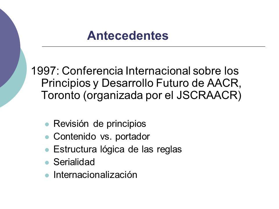 Antecedentes 1997: Conferencia Internacional sobre los Principios y Desarrollo Futuro de AACR, Toronto (organizada por el JSCRAACR) Revisión de princi