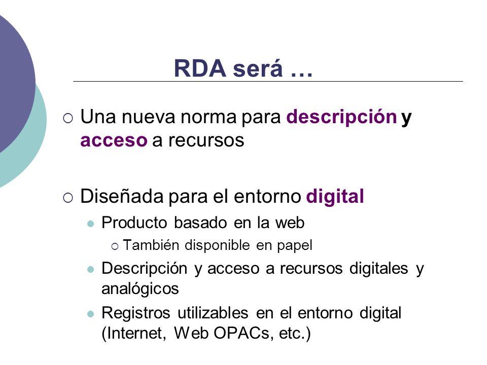 RDA será … Una nueva norma para descripción y acceso a recursos Diseñada para el entorno digital Producto basado en la web También disponible en papel