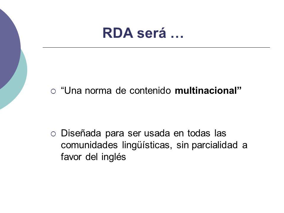 RDA será … Una norma de contenido multinacional Diseñada para ser usada en todas las comunidades lingüísticas, sin parcialidad a favor del inglés