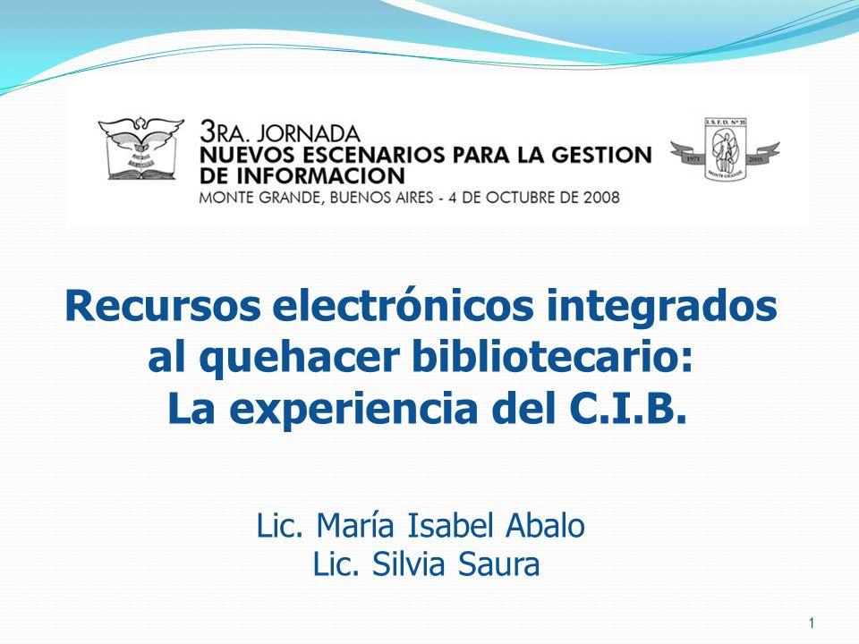 Recursos electrónicos integrados al quehacer bibliotecario: La experiencia del C.I.B. Lic. María Isabel Abalo Lic. Silvia Saura 1