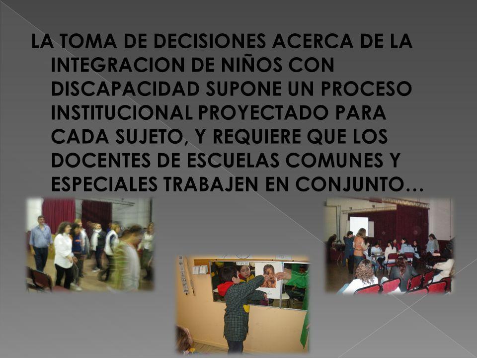 LA TOMA DE DECISIONES ACERCA DE LA INTEGRACION DE NIÑOS CON DISCAPACIDAD SUPONE UN PROCESO INSTITUCIONAL PROYECTADO PARA CADA SUJETO, Y REQUIERE QUE LOS DOCENTES DE ESCUELAS COMUNES Y ESPECIALES TRABAJEN EN CONJUNTO…