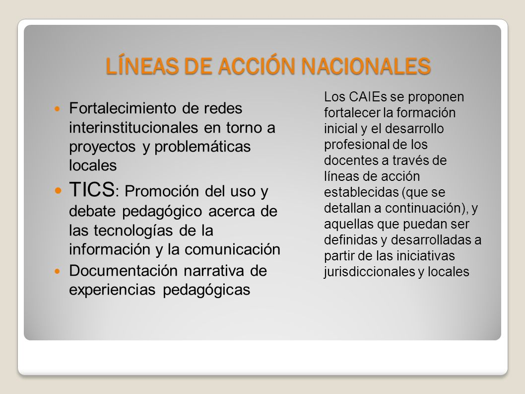 LÍNEAS DE ACCIÓN NACIONALES Los CAIEs se proponen fortalecer la formación inicial y el desarrollo profesional de los docentes a través de líneas de acción establecidas (que se detallan a continuación), y aquellas que puedan ser definidas y desarrolladas a partir de las iniciativas jurisdiccionales y locales Fortalecimiento de redes interinstitucionales en torno a proyectos y problemáticas locales TICS : Promoción del uso y debate pedagógico acerca de las tecnologías de la información y la comunicación Documentación narrativa de experiencias pedagógicas