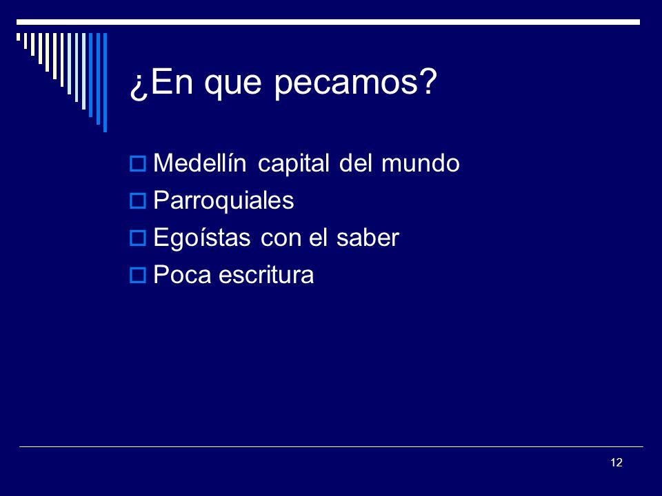 12 ¿En que pecamos? Medellín capital del mundo Parroquiales Egoístas con el saber Poca escritura