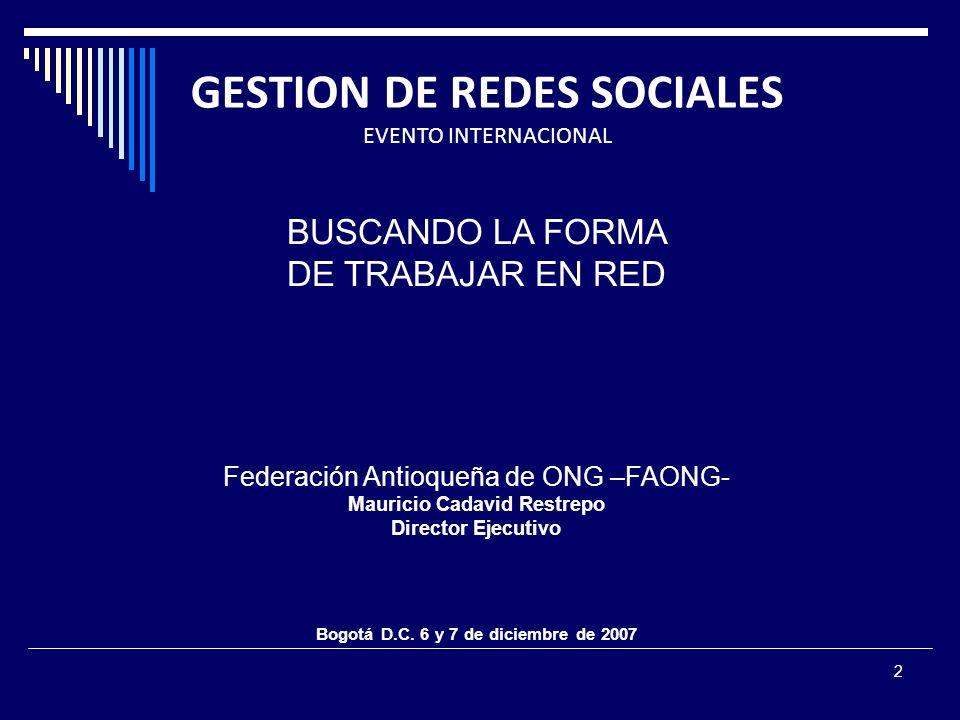 2 GESTION DE REDES SOCIALES EVENTO INTERNACIONAL BUSCANDO LA FORMA DE TRABAJAR EN RED Federación Antioqueña de ONG –FAONG- Mauricio Cadavid Restrepo Director Ejecutivo Bogotá D.C.