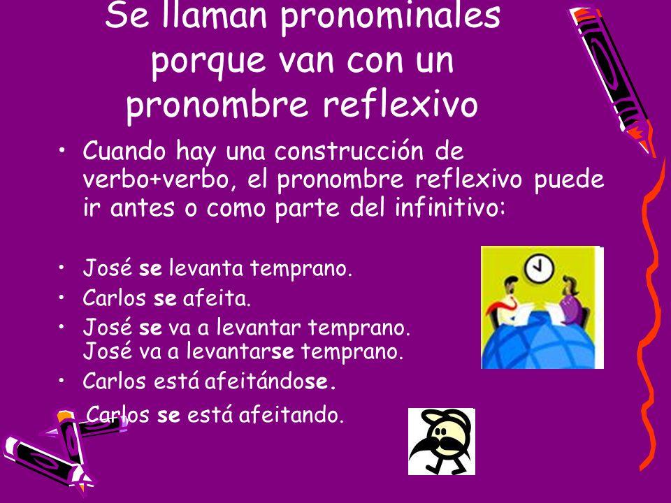 Se llaman pronominales porque van con un pronombre reflexivo Cuando hay una construcción de verbo+verbo, el pronombre reflexivo puede ir antes o como