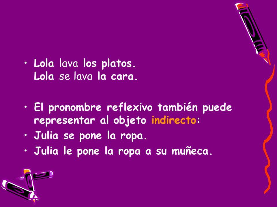 Lola lava los platos. Lola se lava la cara. El pronombre reflexivo también puede representar al objeto indirecto: Julia se pone la ropa. Julia le pone