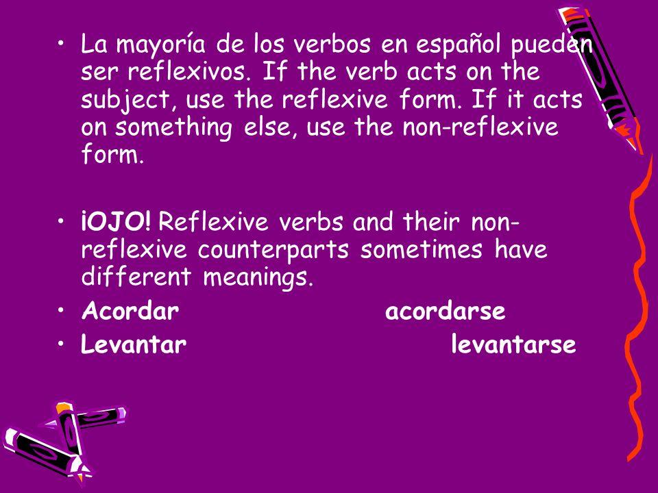 La mayoría de los verbos en español pueden ser reflexivos. If the verb acts on the subject, use the reflexive form. If it acts on something else, use