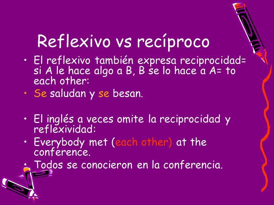 Reflexivo vs recíproco El reflexivo también expresa reciprocidad= si A le hace algo a B, B se lo hace a A= to each other: Se saludan y se besan. El in