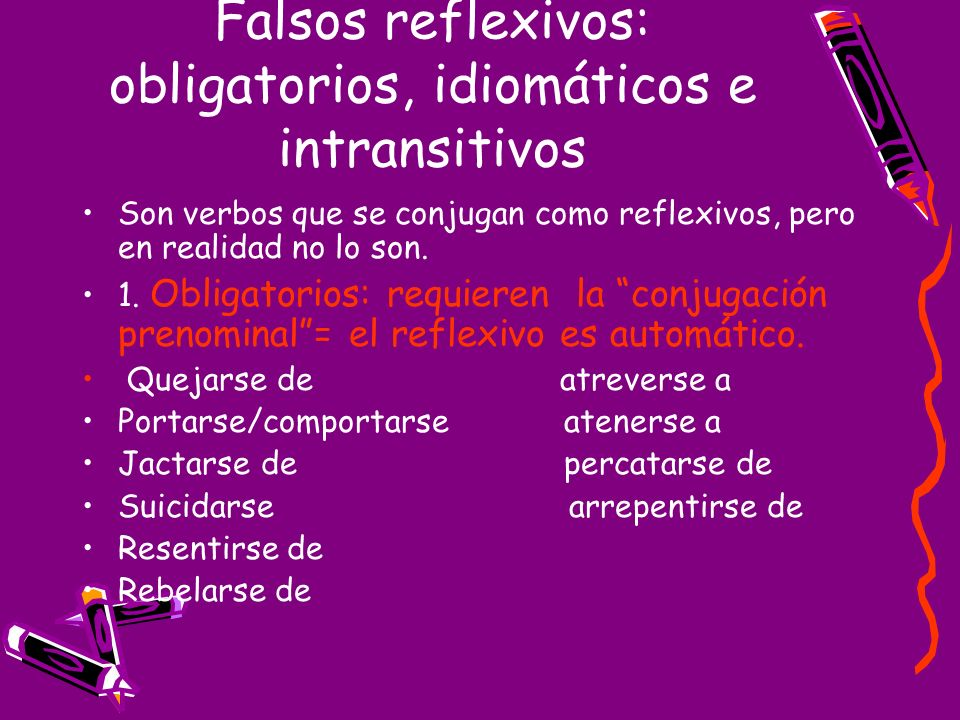 Falsos reflexivos: obligatorios, idiomáticos e intransitivos Son verbos que se conjugan como reflexivos, pero en realidad no lo son. 1. Obligatorios: