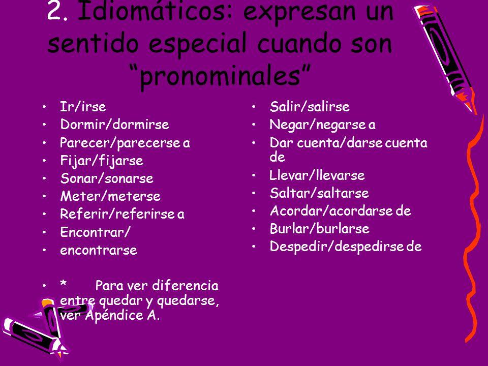 2. Idiomáticos: expresan un sentido especial cuando son pronominales Ir/irse Dormir/dormirse Parecer/parecerse a Fijar/fijarse Sonar/sonarse Meter/met