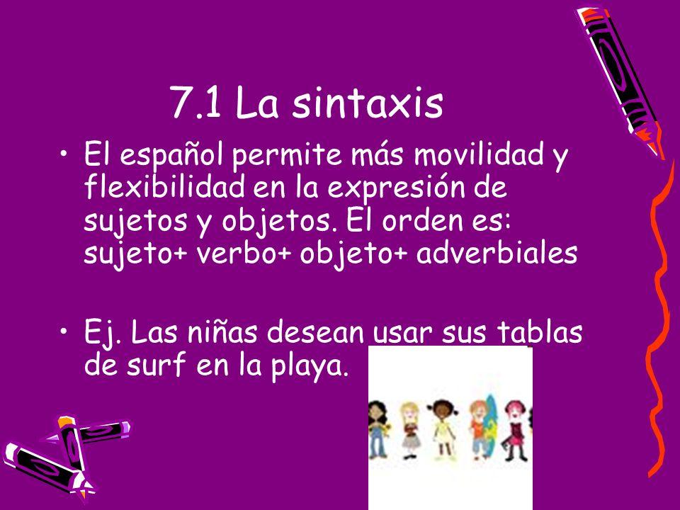 7.1 La sintaxis El español permite más movilidad y flexibilidad en la expresión de sujetos y objetos. El orden es: sujeto+ verbo+ objeto+ adverbiales