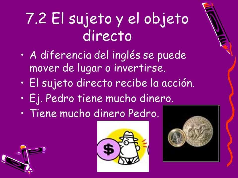 7.2 El sujeto y el objeto directo A diferencia del inglés se puede mover de lugar o invertirse. El sujeto directo recibe la acción. Ej. Pedro tiene mu
