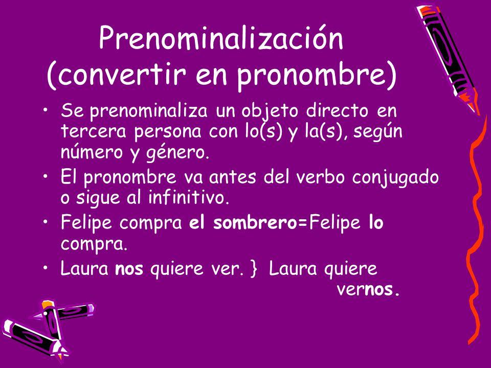 Prenominalización (convertir en pronombre) Se prenominaliza un objeto directo en tercera persona con lo(s) y la(s), según número y género. El pronombr