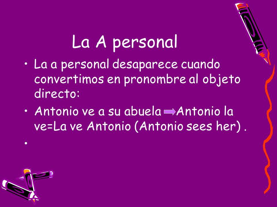La A personal La a personal desaparece cuando convertimos en pronombre al objeto directo: Antonio ve a su abuela Antonio la ve=La ve Antonio (Antonio