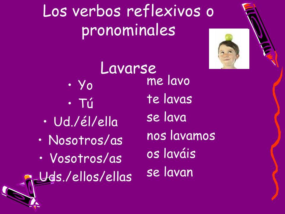 Los verbos reflexivos o pronominales Lavarse Yo Tú Ud./él/ella Nosotros/as Vosotros/as Uds./ellos/ellas me lavo te lavas se lava nos lavamos os laváis