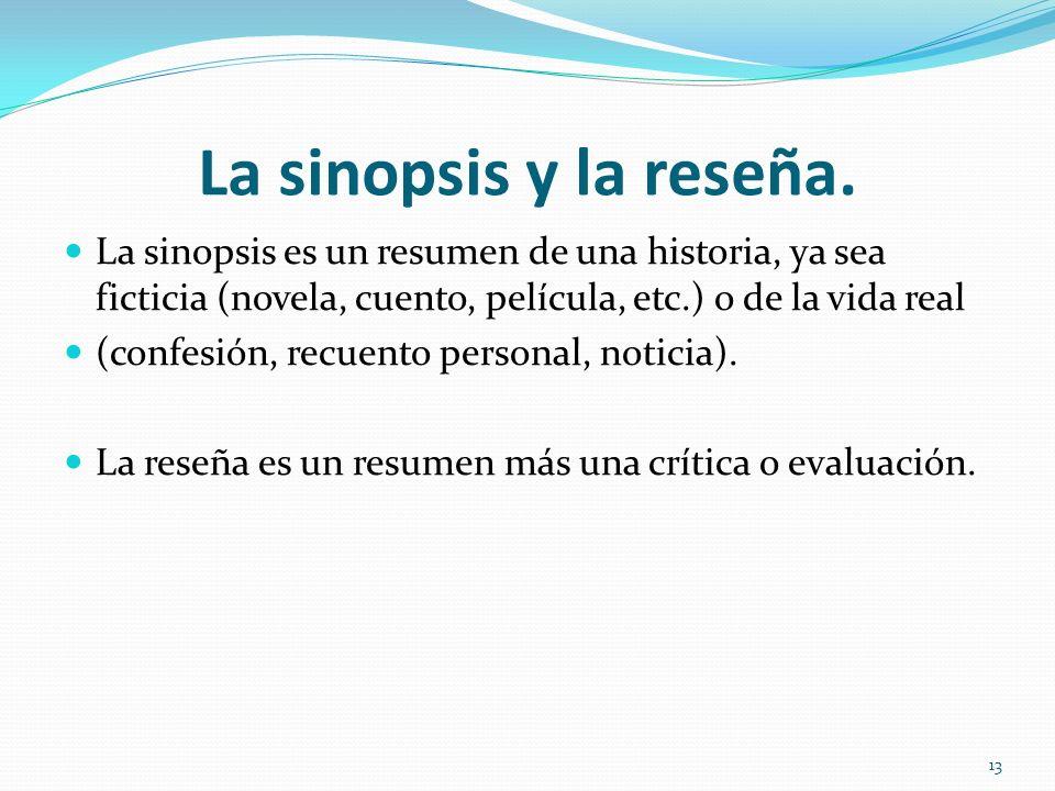 La sinopsis y la reseña. La sinopsis es un resumen de una historia, ya sea ficticia (novela, cuento, película, etc.) o de la vida real (confesión, rec